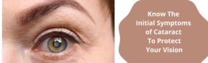 Know The Initial Symptoms of Cataract To Protect Your Vision